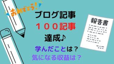 【運営報告】ブログ初心者が100記事達成!かかった期間は?収益は?